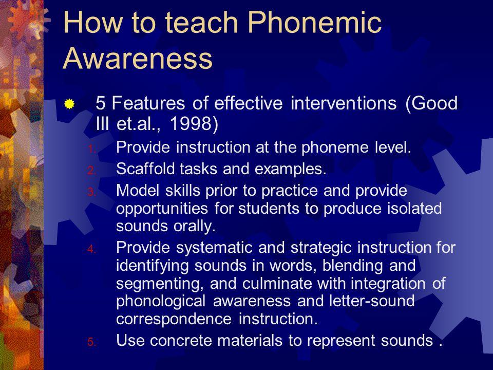 How to teach Phonemic Awareness  5 Features of effective interventions (Good III et.al., 1998) 1.