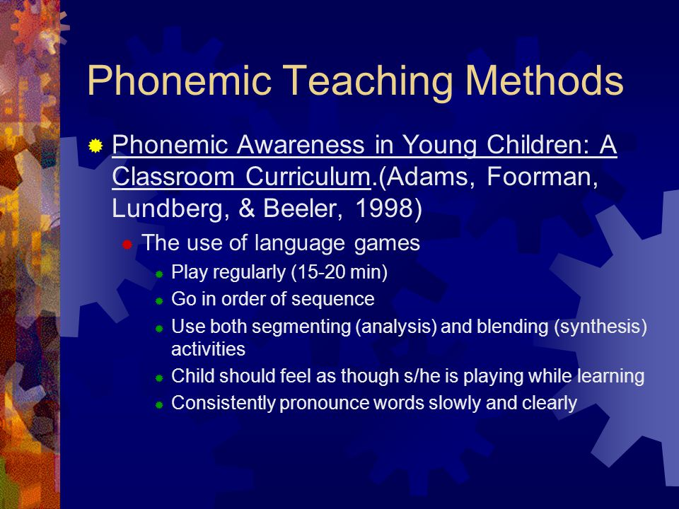 Phonemic Teaching Methods  Phonemic Awareness in Young Children: A Classroom Curriculum.(Adams, Foorman, Lundberg, & Beeler, 1998)  The use of language games  Play regularly (15-20 min)  Go in order of sequence  Use both segmenting (analysis) and blending (synthesis) activities  Child should feel as though s/he is playing while learning  Consistently pronounce words slowly and clearly