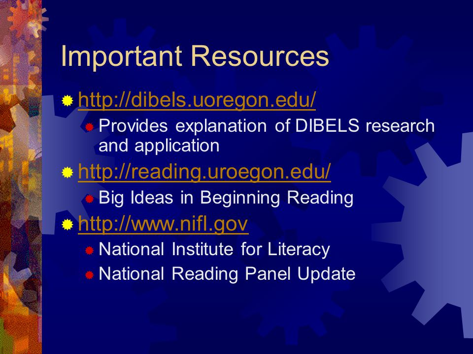 Important Resources  http://dibels.uoregon.edu/ http://dibels.uoregon.edu/  Provides explanation of DIBELS research and application  http://reading.uroegon.edu/ http://reading.uroegon.edu/  Big Ideas in Beginning Reading  http://www.nifl.gov http://www.nifl.gov  National Institute for Literacy  National Reading Panel Update