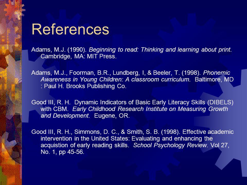 References Adams, M.J. (1990). Beginning to read: Thinking and learning about print. Cambridge, MA: MIT Press. Adams, M.J., Foorman, B.R., Lundberg, I