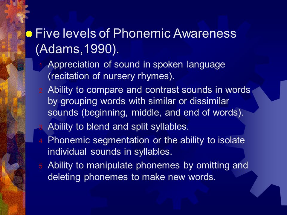  Five levels of Phonemic Awareness (Adams,1990). 1 Appreciation of sound in spoken language (recitation of nursery rhymes). 2 Ability to compare and