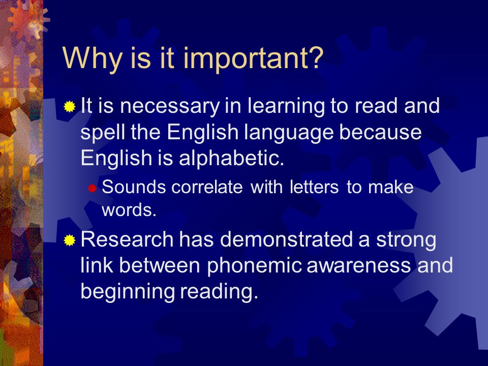 Why is it important?  It is necessary in learning to read and spell the English language because English is alphabetic.  Sounds correlate with lette