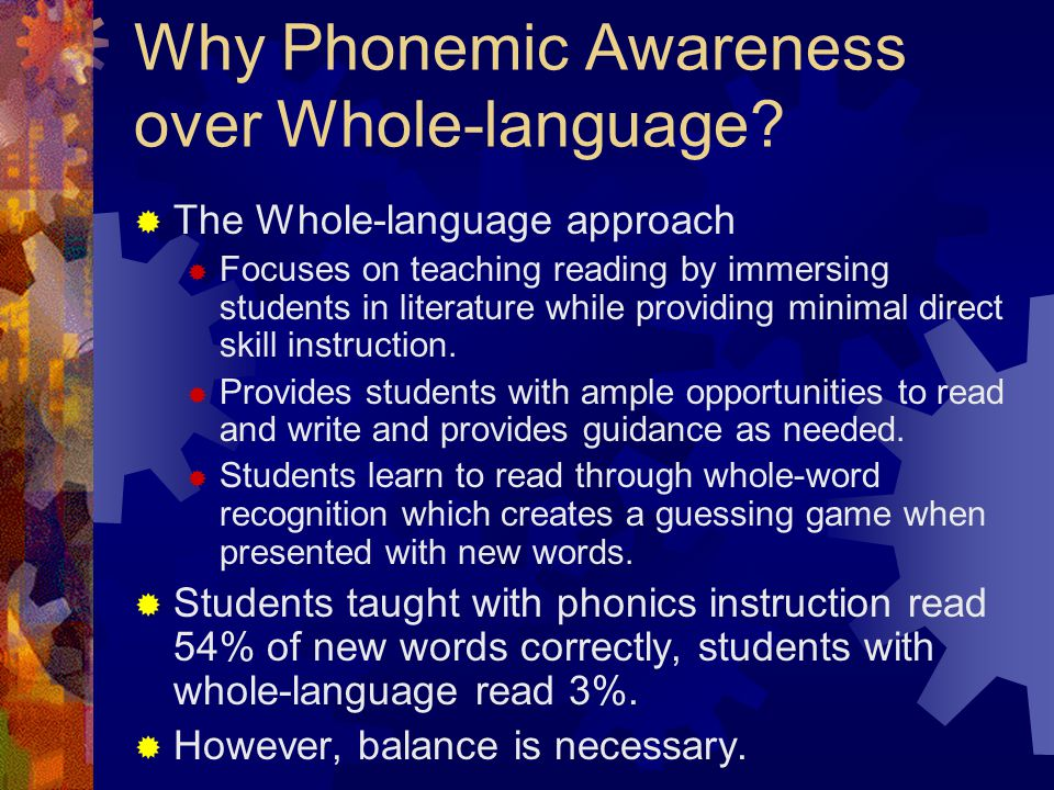 Why Phonemic Awareness over Whole-language?  The Whole-language approach  Focuses on teaching reading by immersing students in literature while prov