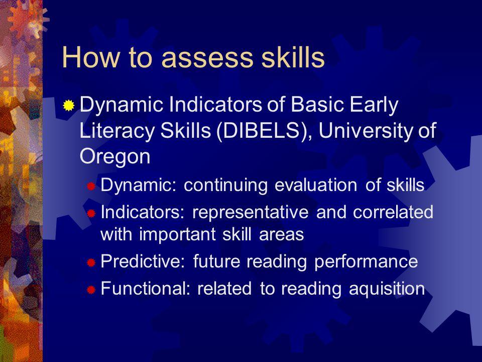 How to assess skills  Dynamic Indicators of Basic Early Literacy Skills (DIBELS), University of Oregon  Dynamic: continuing evaluation of skills  I
