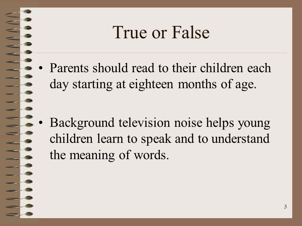 1.FALSE: Read to your baby every day starting at six months of age.