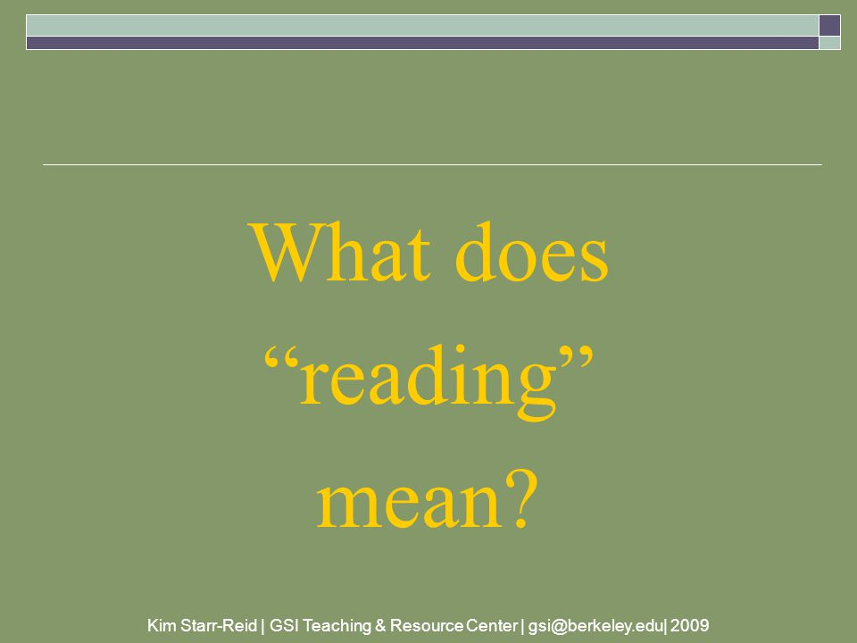 Kim Starr-Reid | GSI Teaching & Resource Center | gsi@berkeley.edu| 2009 a bit more concrete (Bosley)  the reader engages in conversation with the text  talks to the book  asks questions  makes predictions  forms connections with prior knowledge and experiences
