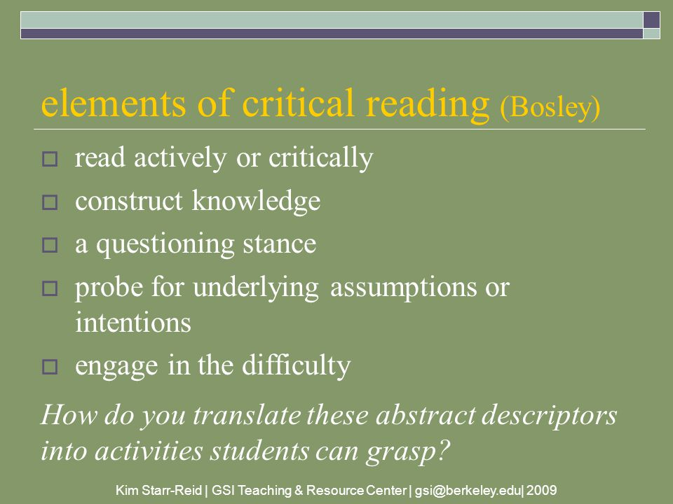 Kim Starr-Reid | GSI Teaching & Resource Center | gsi@berkeley.edu| 2009 elements of critical reading (Bosley)  read actively or critically  construct knowledge  a questioning stance  probe for underlying assumptions or intentions  engage in the difficulty How do you translate these abstract descriptors into activities students can grasp