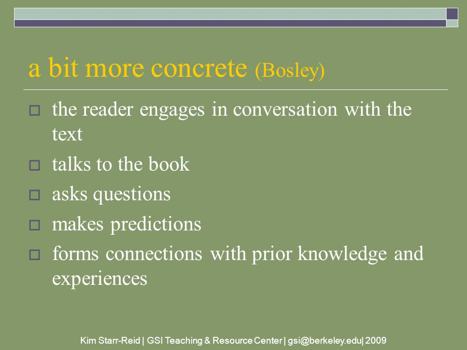 Kim Starr-Reid | GSI Teaching & Resource Center | gsi@berkeley.edu| 2009 a bit more concrete (Bosley)  the reader engages in conversation with the text  talks to the book  asks questions  makes predictions  forms connections with prior knowledge and experiences