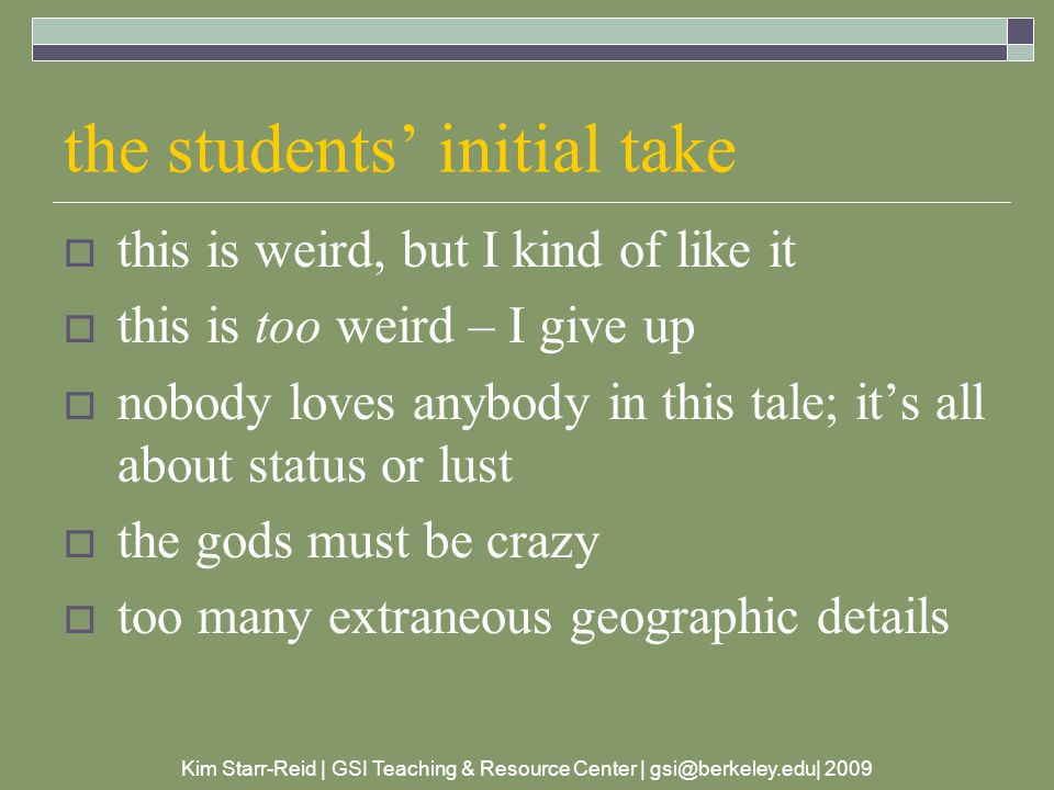 Kim Starr-Reid | GSI Teaching & Resource Center | gsi@berkeley.edu| 2009 the students' initial take  this is weird, but I kind of like it  this is too weird – I give up  nobody loves anybody in this tale; it's all about status or lust  the gods must be crazy  too many extraneous geographic details