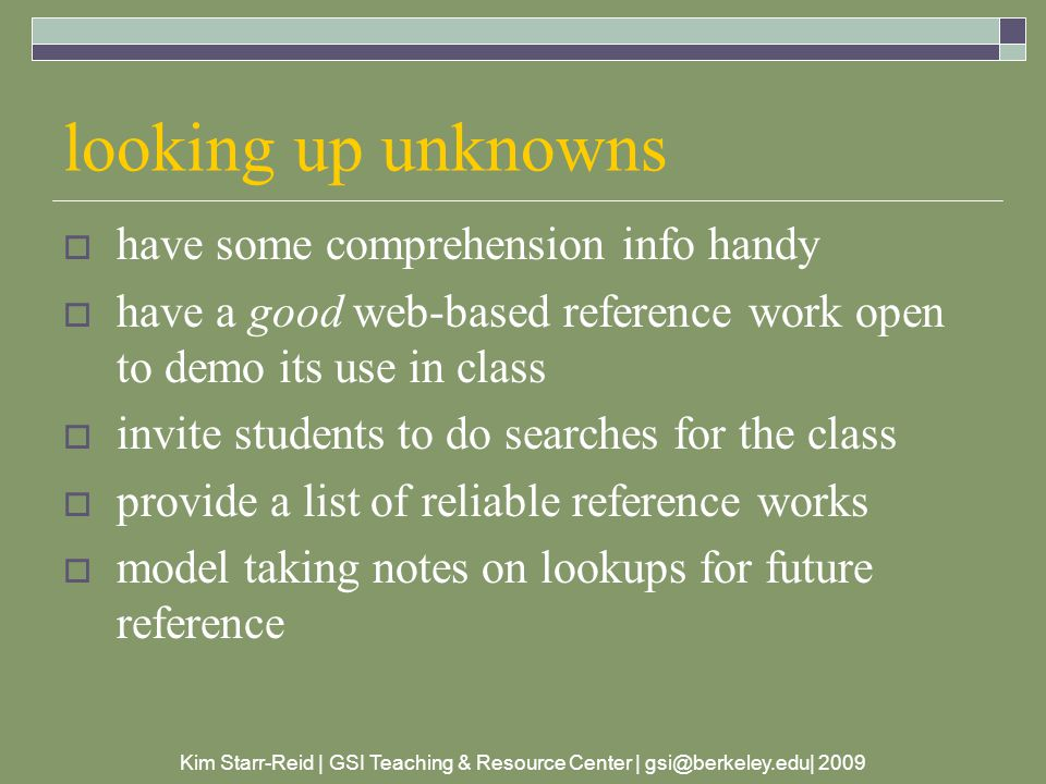 Kim Starr-Reid | GSI Teaching & Resource Center | gsi@berkeley.edu| 2009 looking up unknowns  have some comprehension info handy  have a good web-based reference work open to demo its use in class  invite students to do searches for the class  provide a list of reliable reference works  model taking notes on lookups for future reference