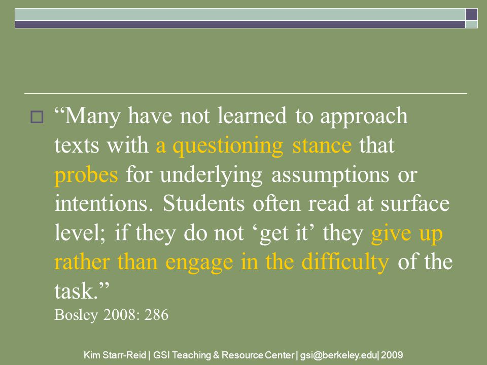 Kim Starr-Reid | GSI Teaching & Resource Center | gsi@berkeley.edu| 2009  Many have not learned to approach texts with a questioning stance that probes for underlying assumptions or intentions.