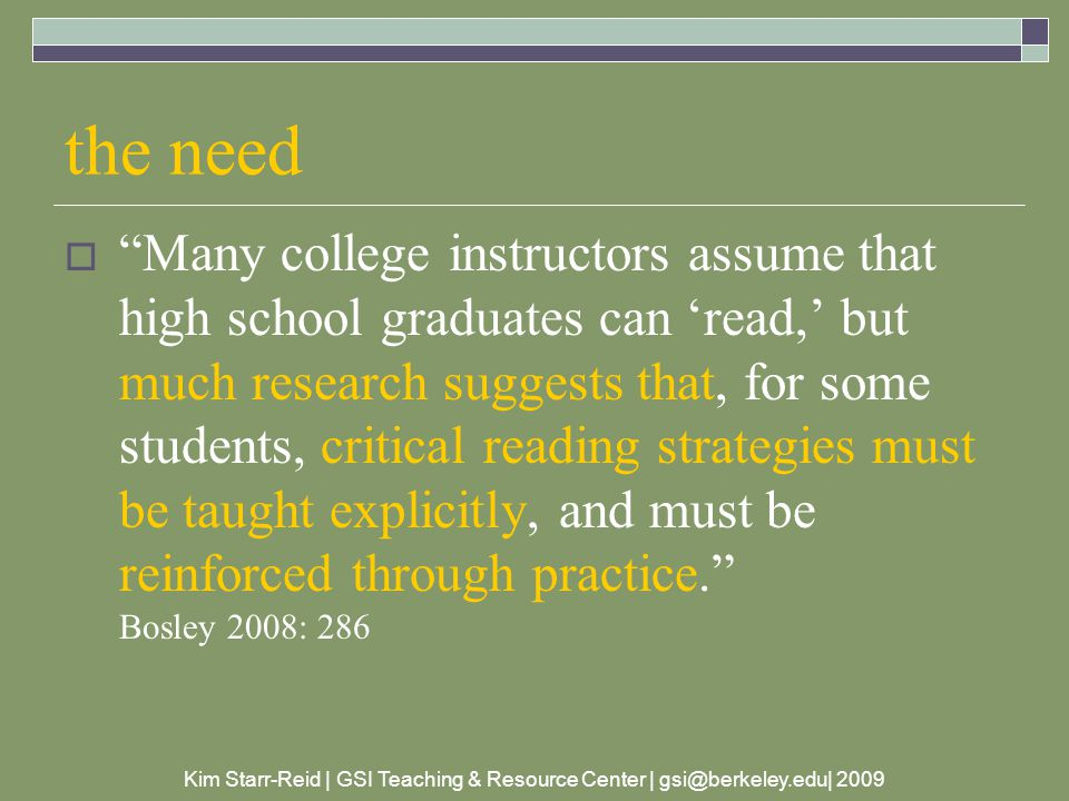 Kim Starr-Reid | GSI Teaching & Resource Center | gsi@berkeley.edu| 2009 the need  Many college instructors assume that high school graduates can 'read,' but much research suggests that, for some students, critical reading strategies must be taught explicitly, and must be reinforced through practice. Bosley 2008: 286