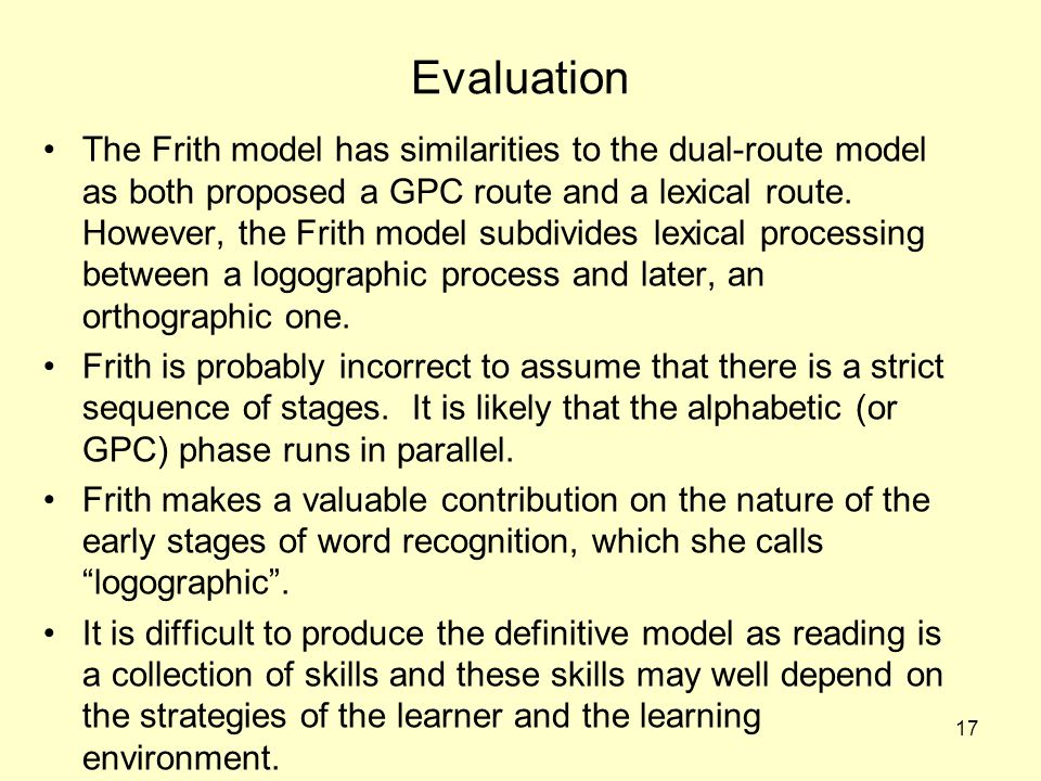 17 Evaluation The Frith model has similarities to the dual-route model as both proposed a GPC route and a lexical route. However, the Frith model subd