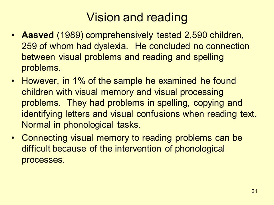 21 Vision and reading Aasved (1989) comprehensively tested 2,590 children, 259 of whom had dyslexia. He concluded no connection between visual problem