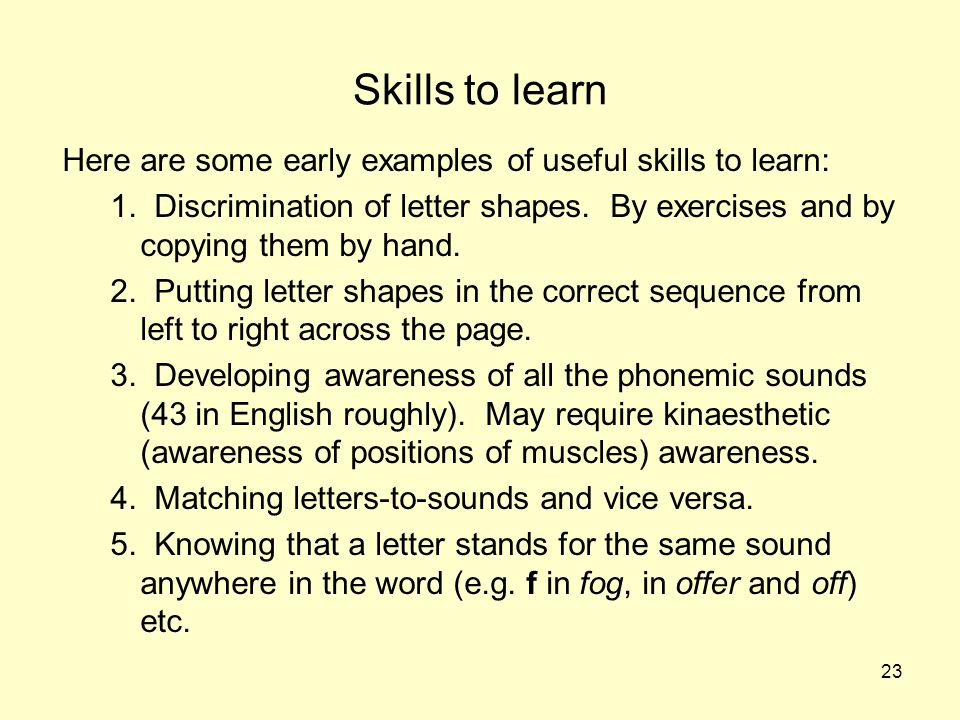 23 Skills to learn Here are some early examples of useful skills to learn: 1. Discrimination of letter shapes. By exercises and by copying them by han