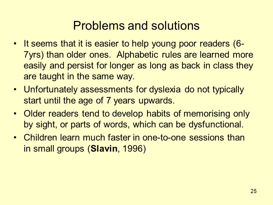 25 Problems and solutions It seems that it is easier to help young poor readers (6- 7yrs) than older ones. Alphabetic rules are learned more easily an