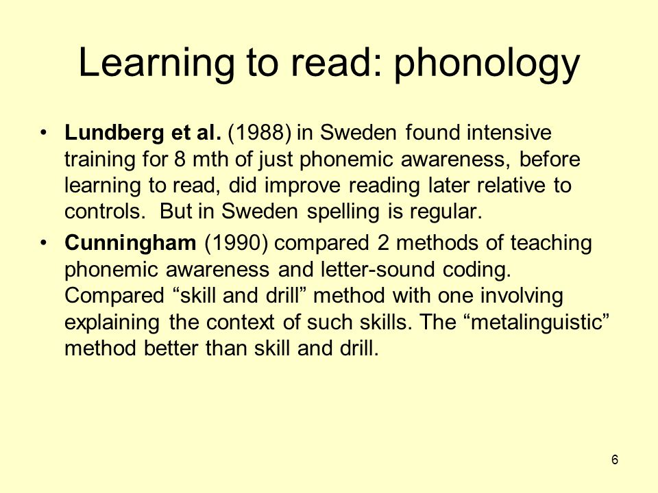 6 Learning to read: phonology Lundberg et al. (1988) in Sweden found intensive training for 8 mth of just phonemic awareness, before learning to read,