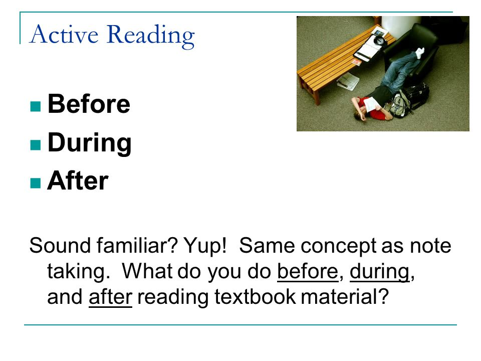Active Reading Before During After Sound familiar? Yup! Same concept as note taking. What do you do before, during, and after reading textbook materia