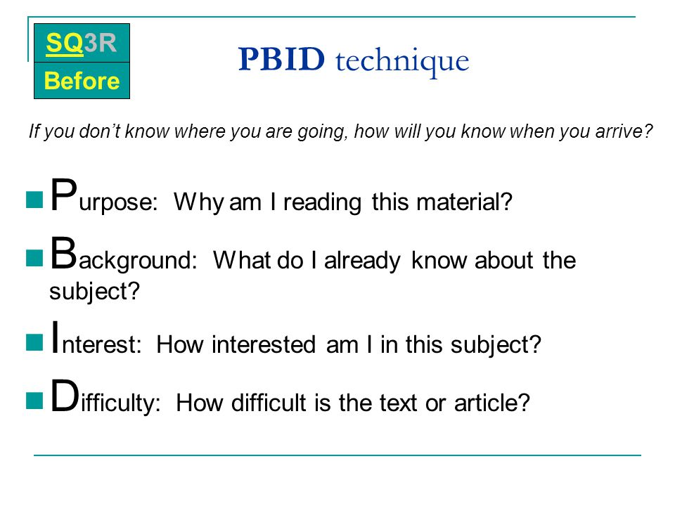PBID technique If you don't know where you are going, how will you know when you arrive? P urpose: Why am I reading this material? B ackground: What d