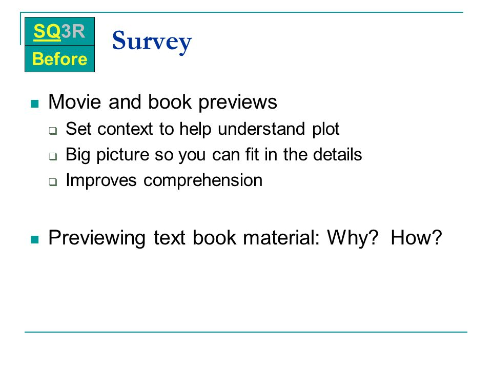 Survey Movie and book previews  Set context to help understand plot  Big picture so you can fit in the details  Improves comprehension Previewing t