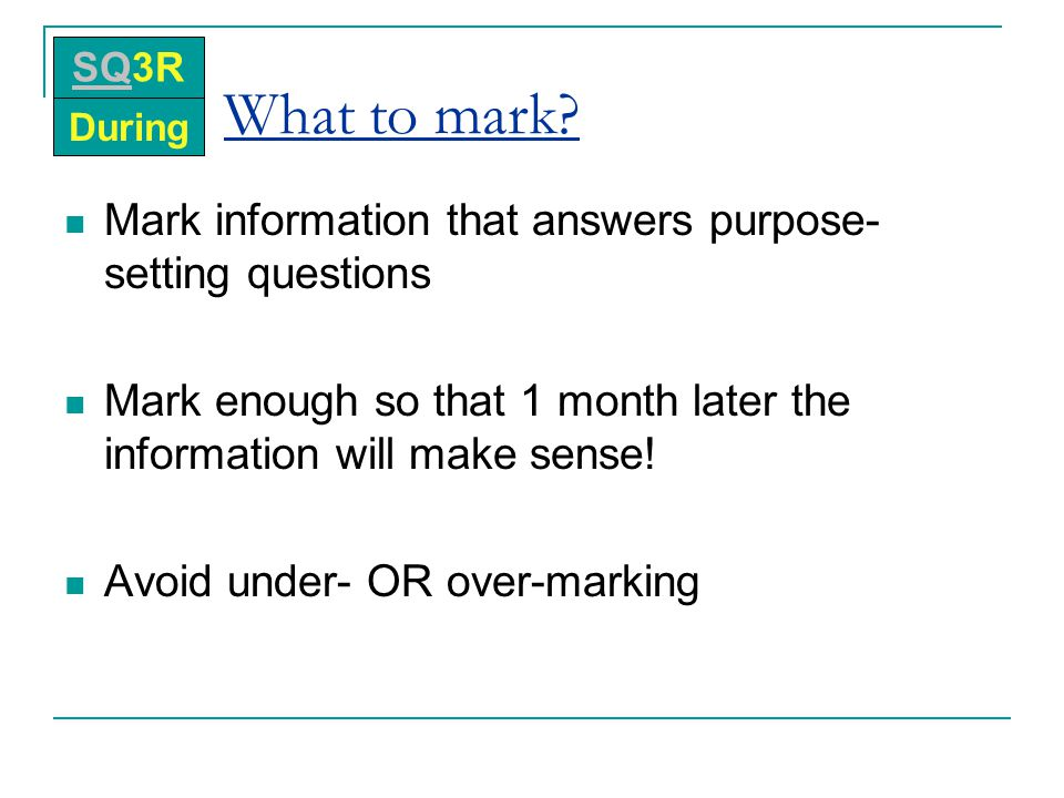What to mark? Mark information that answers purpose- setting questions Mark enough so that 1 month later the information will make sense! Avoid under-