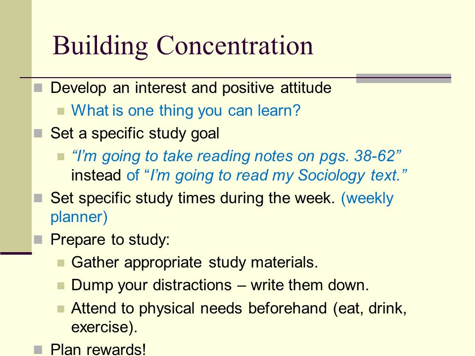 Building Concentration Appropriate time and place Don't study where you eat or sleep.