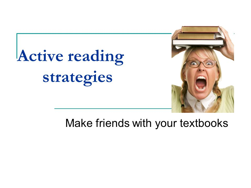 Active reading strategies Make friends with your textbooks
