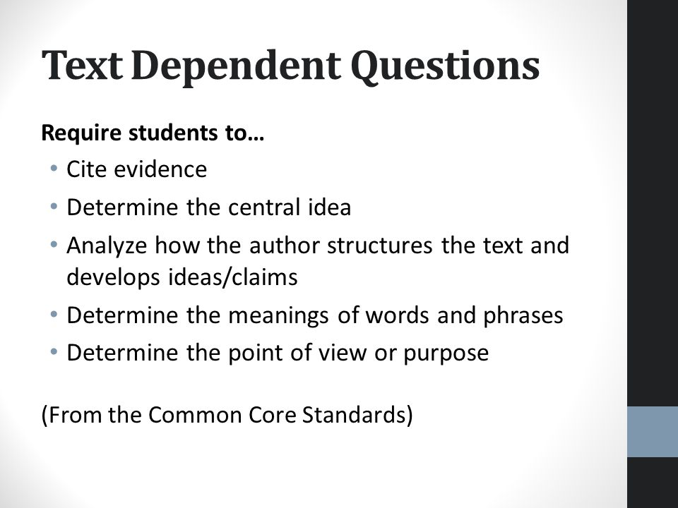 Text Dependent Questions Require students to… Cite evidence Determine the central idea Analyze how the author structures the text and develops ideas/claims Determine the meanings of words and phrases Determine the point of view or purpose (From the Common Core Standards)