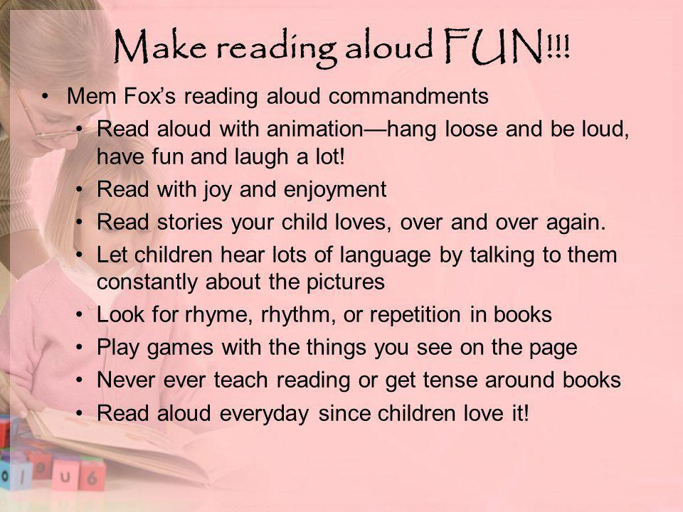 Make reading aloud FUN!!! Mem Fox's reading aloud commandments Read aloud with animation—hang loose and be loud, have fun and laugh a lot! Read with j