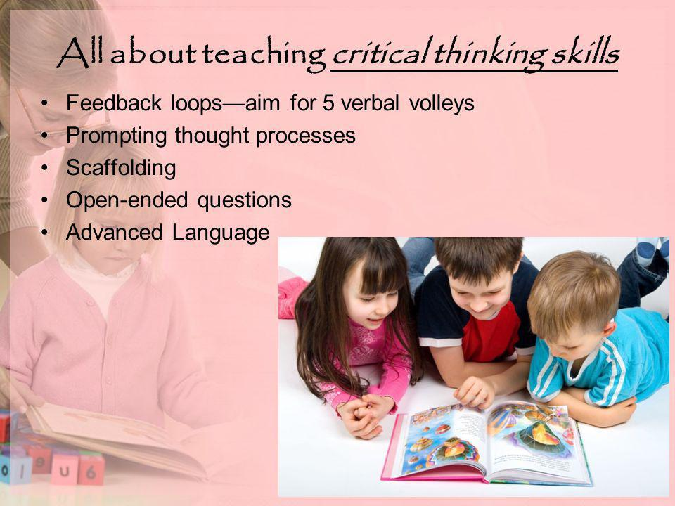 All about teaching critical thinking skills Feedback loops—aim for 5 verbal volleys Prompting thought processes Scaffolding Open-ended questions Advanced Language
