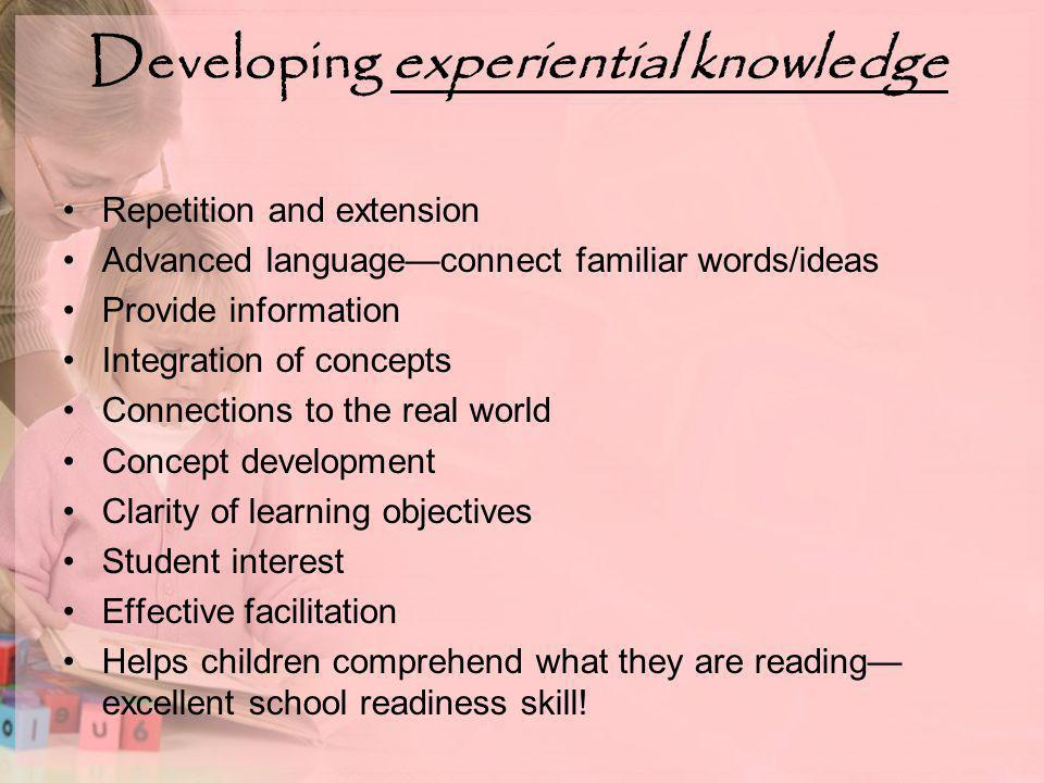 Developing experiential knowledge Repetition and extension Advanced language—connect familiar words/ideas Provide information Integration of concepts Connections to the real world Concept development Clarity of learning objectives Student interest Effective facilitation Helps children comprehend what they are reading— excellent school readiness skill!