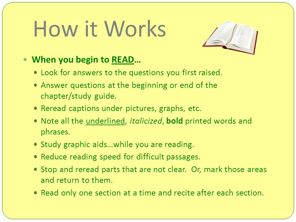 How it Works When you begin to READ… Look for answers to the questions you first raised.