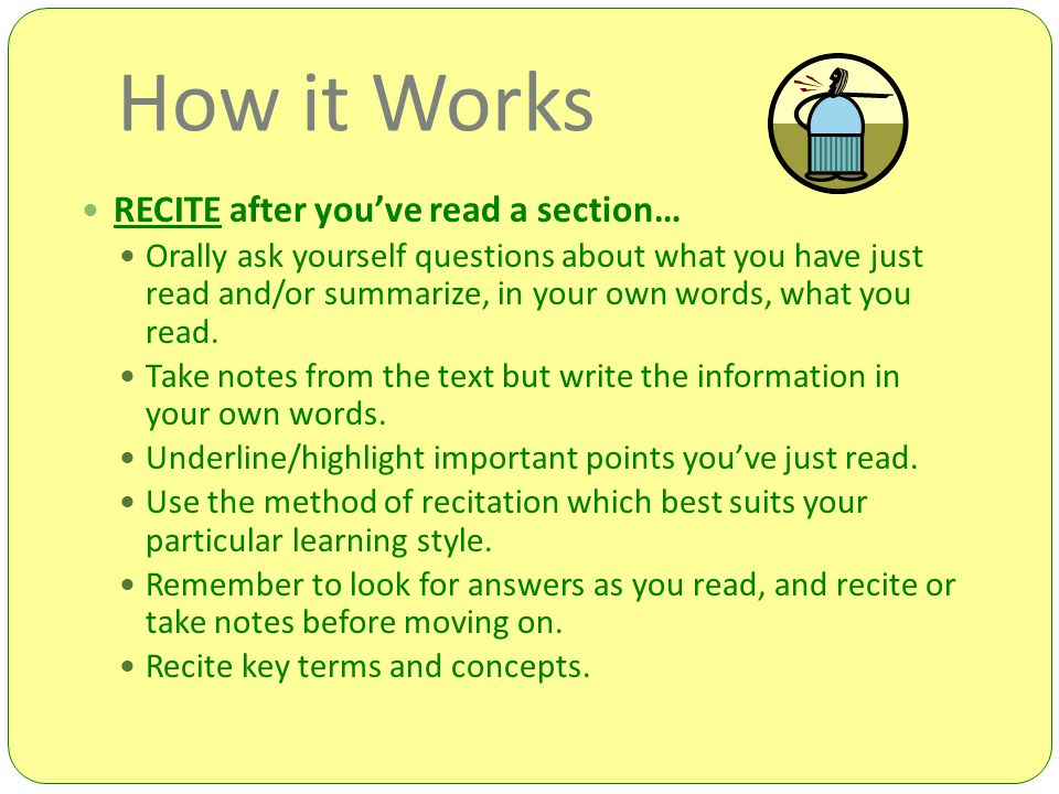How it Works RECITE after you've read a section… Orally ask yourself questions about what you have just read and/or summarize, in your own words, what