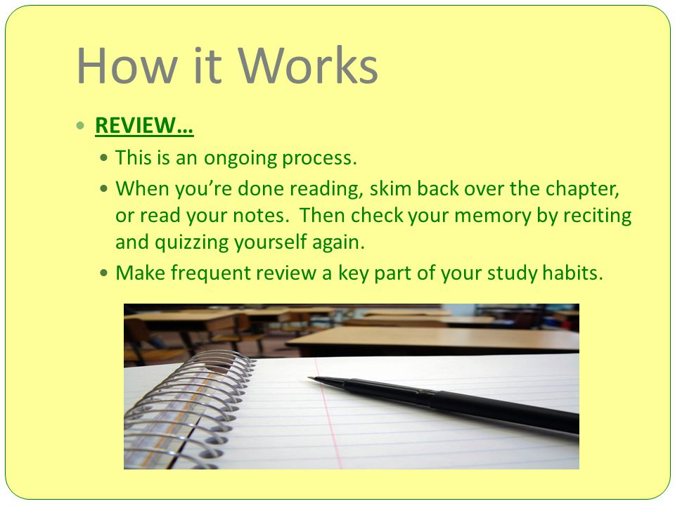 How it Works REVIEW… This is an ongoing process. When you're done reading, skim back over the chapter, or read your notes. Then check your memory by r