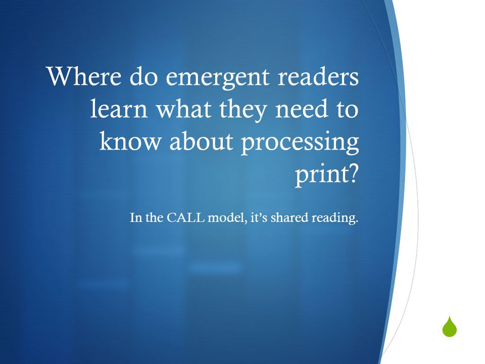 Where do emergent readers learn what they need to know about processing print? In the CALL model, it's shared reading.