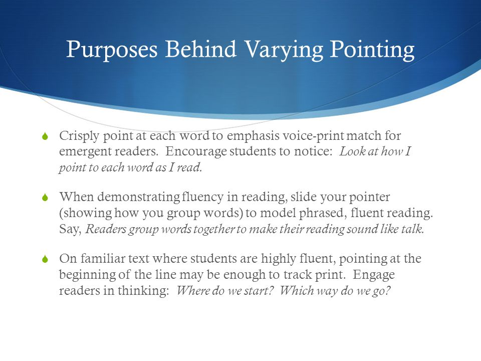 Purposes Behind Varying Pointing  Crisply point at each word to emphasis voice-print match for emergent readers. Encourage students to notice: Look a