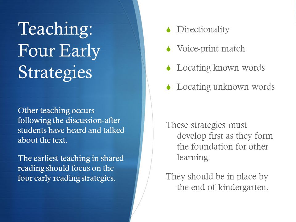 Teaching: Four Early Strategies  Directionality  Voice-print match  Locating known words  Locating unknown words These strategies must develop fir