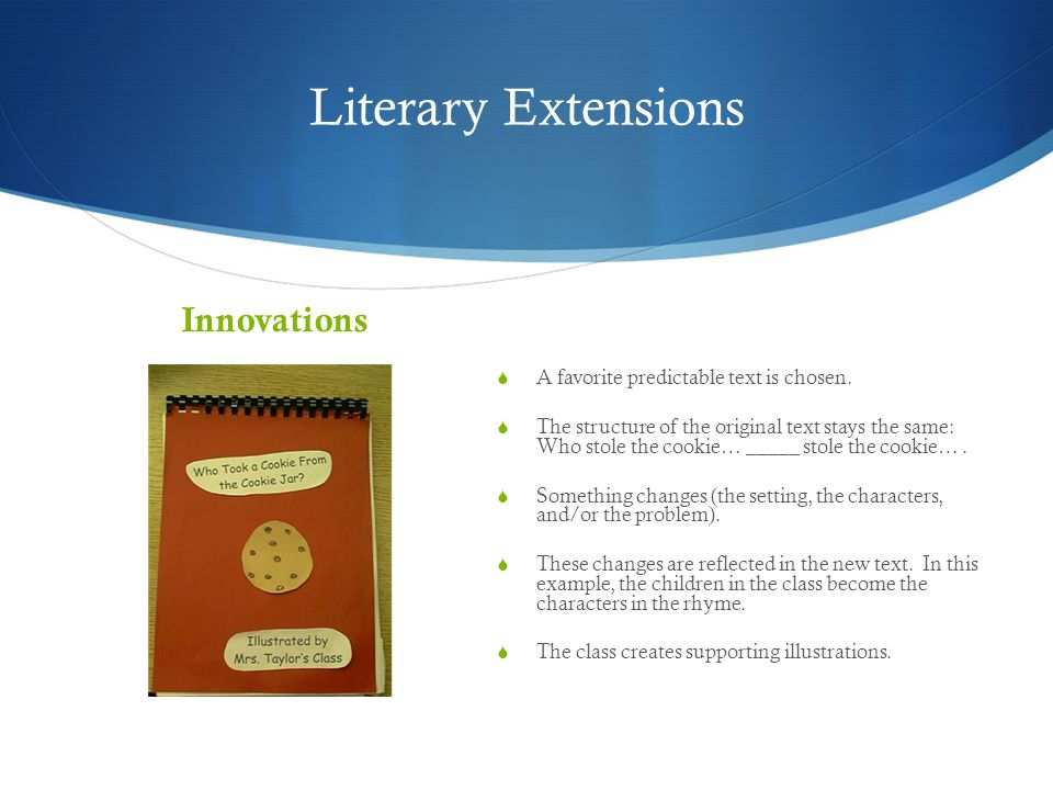 Literary Extensions Innovations  A favorite predictable text is chosen.  The structure of the original text stays the same: Who stole the cookie… __