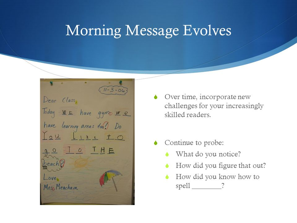 Morning Message Evolves  Over time, incorporate new challenges for your increasingly skilled readers.  Continue to probe:  What do you notice?  Ho