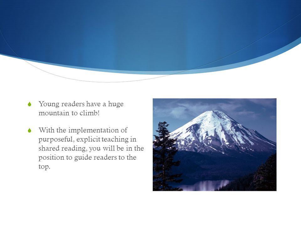  Young readers have a huge mountain to climb!  With the implementation of purposeful, explicit teaching in shared reading, you will be in the positi