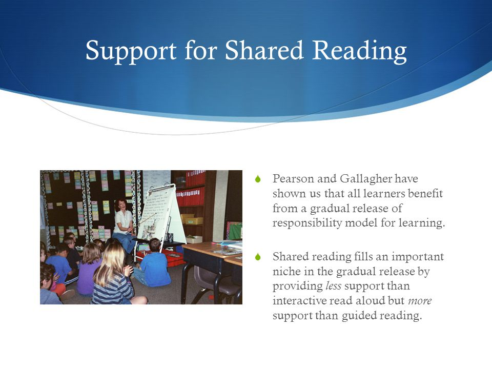 Support for Shared Reading  Pearson and Gallagher have shown us that all learners benefit from a gradual release of responsibility model for learning
