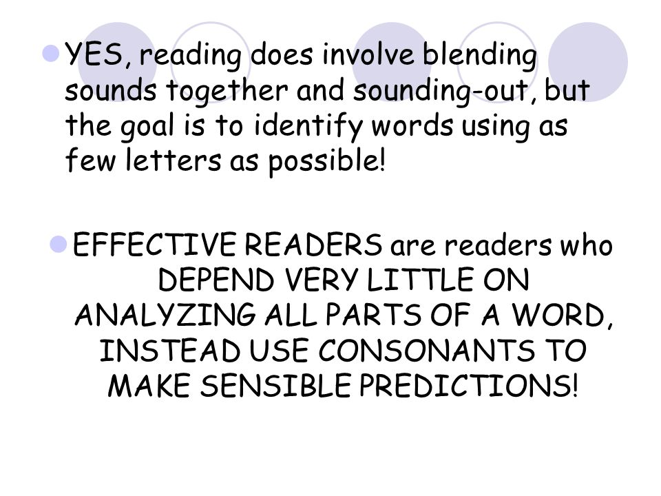 YES, reading does involve blending sounds together and sounding-out, but the goal is to identify words using as few letters as possible.