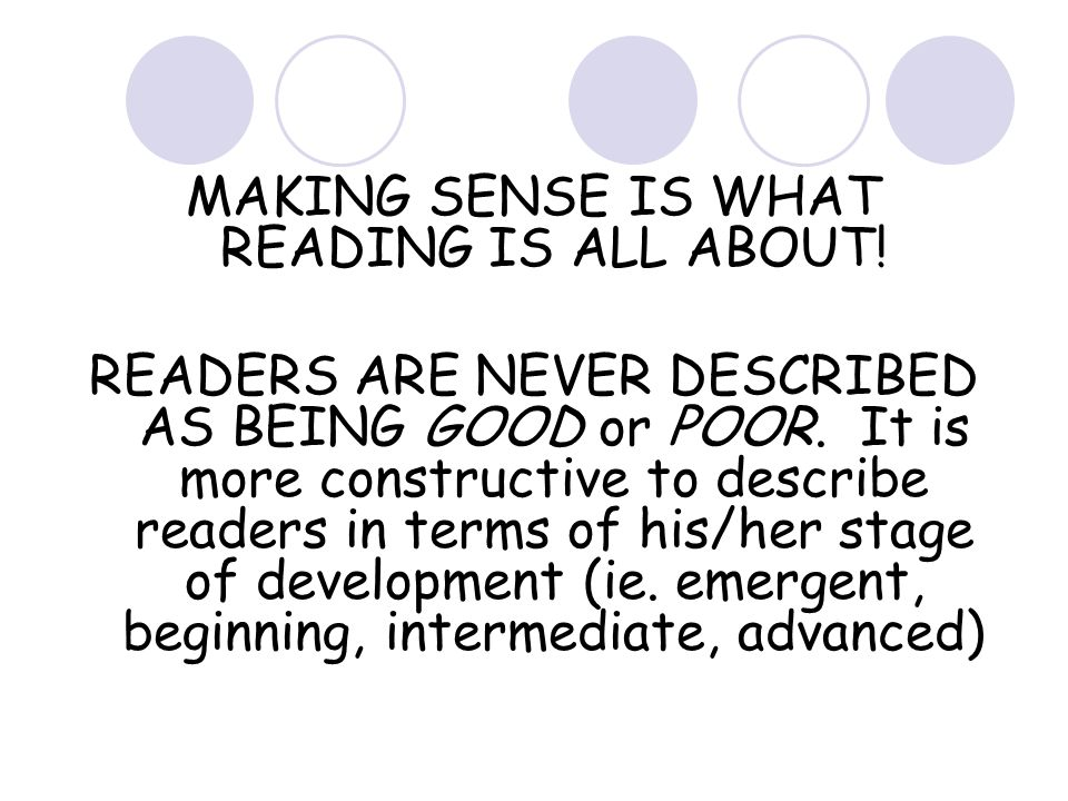MAKING SENSE IS WHAT READING IS ALL ABOUT. READERS ARE NEVER DESCRIBED AS BEING GOOD or POOR.