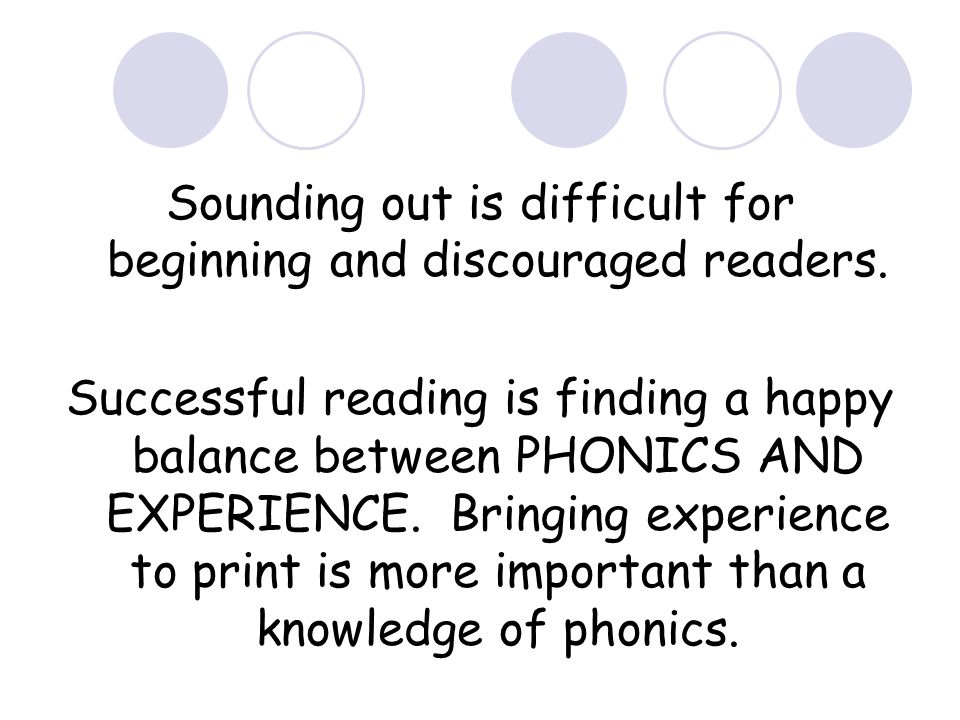 Sounding out is difficult for beginning and discouraged readers. Successful reading is finding a happy balance between PHONICS AND EXPERIENCE. Bringin