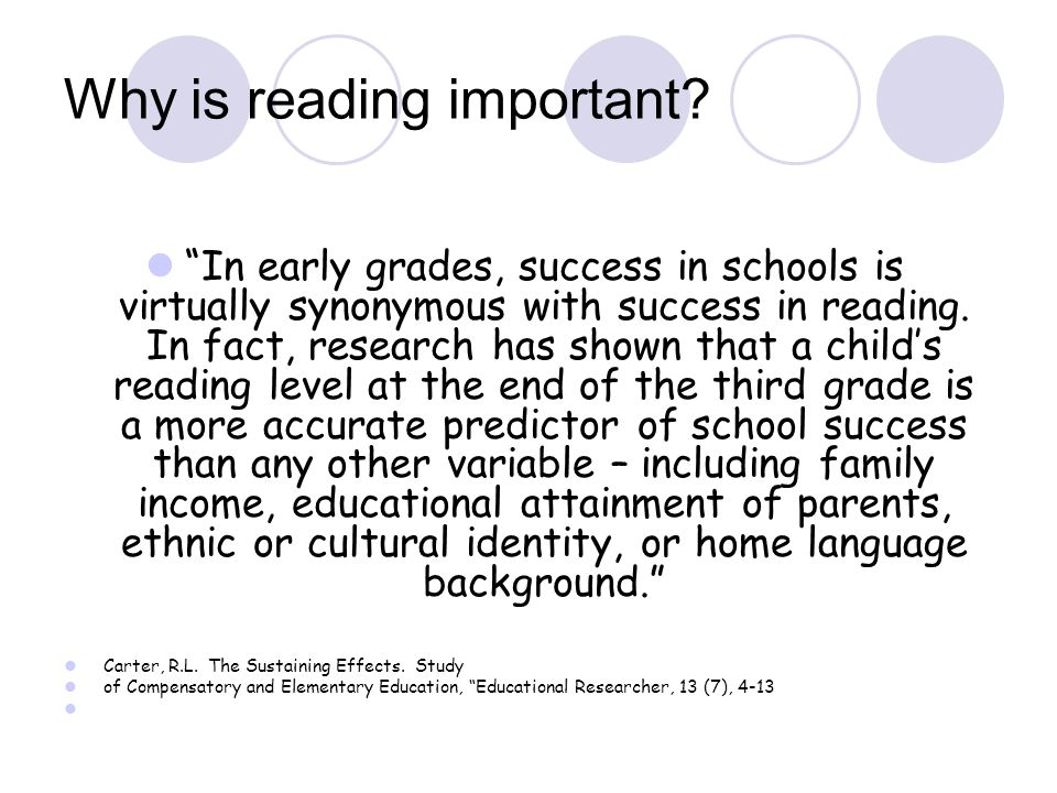 "Why is reading important? ""In early grades, success in schools is virtually synonymous with success in reading. In fact, research has shown that a chi"