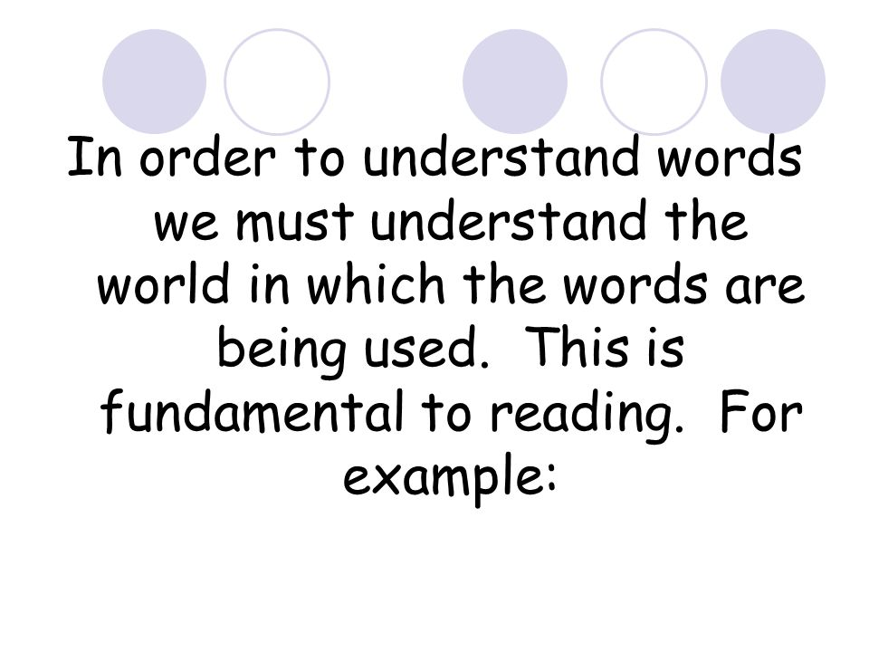 In order to understand words we must understand the world in which the words are being used. This is fundamental to reading. For example: