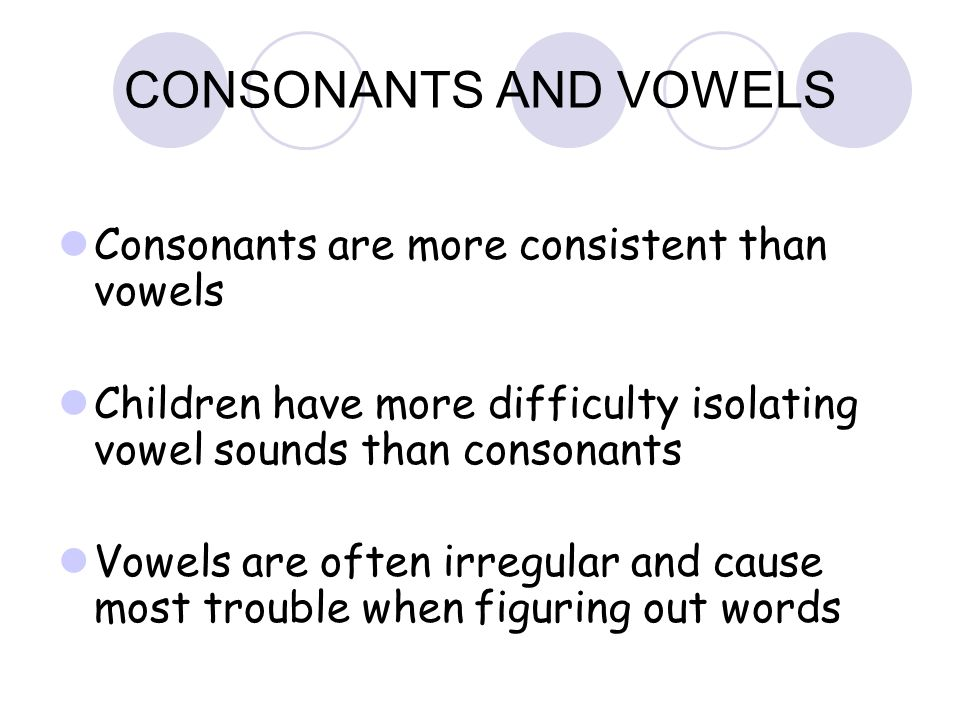 CONSONANTS AND VOWELS Consonants are more consistent than vowels Children have more difficulty isolating vowel sounds than consonants Vowels are often irregular and cause most trouble when figuring out words