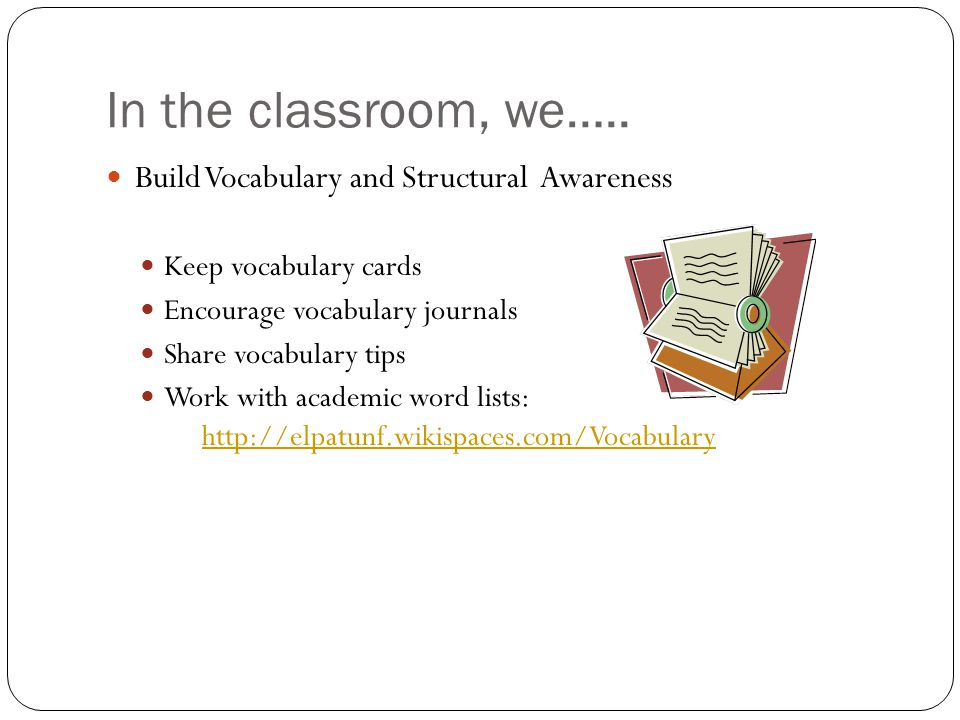 In the classroom, we….. Build Vocabulary and Structural Awareness Keep vocabulary cards Encourage vocabulary journals Share vocabulary tips Work with