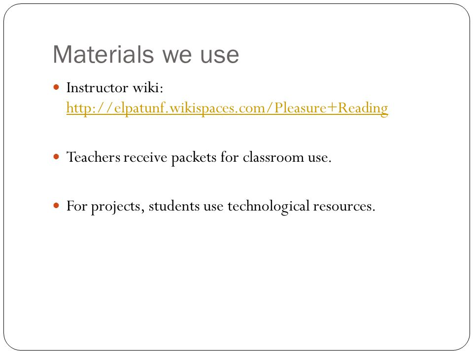 Materials we use Instructor wiki: http://elpatunf.wikispaces.com/Pleasure+Reading http://elpatunf.wikispaces.com/Pleasure+Reading Teachers receive pac