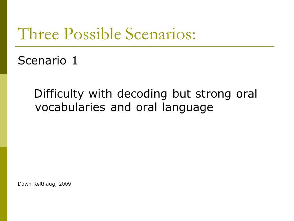 Three Possible Scenarios: Scenario 1 Difficulty with decoding but strong oral vocabularies and oral language Dawn Reithaug, 2009